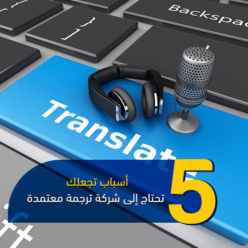 5 أسباب تجعلك تحتاج إلى شركة ترجمة معتمدة